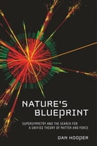 Nature's Blueprint: Supersymmetry and the Search for a Unified Theory of Matter and Force by Dan Hooper