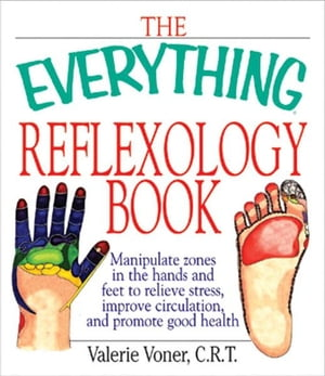 The Everything Reflexology Books: Manipulate Zones in the Hands and Feet to Relieve Stress,  Improve Circulation,  and Promote Good Health Manipulate Zo