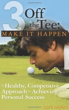 3 Off the Tee: Make It Happen: A Healthy, Competitive Approach to Achieving Personal Success by Lorii Myers
