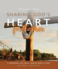 Sharing God's Heart for the Poor: A Personal or Small Group Bible Study