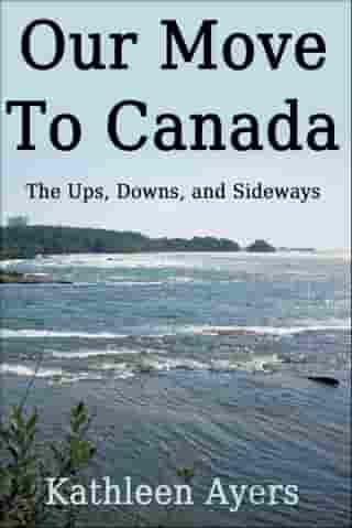 Our Move to Canada: The Ups, Downs, and Sideways by Kathleen Ayers