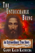 The Untouchable Being: An Extraordinary True Story by Gandy Kalid Kachucha