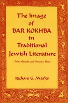 The Image of Bar Kokhba in Traditional Jewish Literature: False Messiah and National Hero by Richard  G. Marks