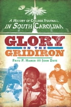 A History of College Football in South Carolina: Glory on the Gridiron by Fritz P. Hamer