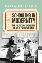 Schooling in Modernity: The Politics of Sponsored Films in Postwar Italy by Paola Bonifazio