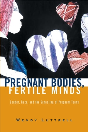 Pregnant Bodies,  Fertile Minds Gender,  Race,  and the Schooling of Pregnant Teens