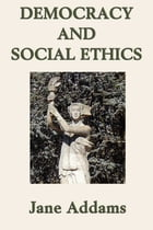 Democracy and Social Ethics by Jane Addams