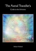 The Astral Traveller's Guide to the Universe by Adrian Holland