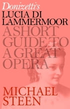 Donizetti's Lucia di Lammermoor: A Short Guide to a Great Opera by Michael Steen