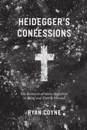"""Heidegger's Confessions The Remains of Saint Augustine in """"Being and Time"""" and Beyond"""
