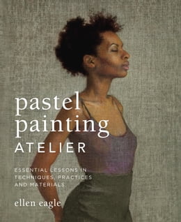 Book Pastel Painting Atelier: Essential Lessons in Techniques, Practices, and Materials by Ellen Eagle