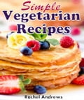 Simple Vegetarian Recipes: To Make Vegetarian Eating a Little Easier