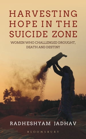Harvesting Hope in the Suicide Zone: Women Who Challenged Drought, Death and Destiny by Radheshyam Jadhav