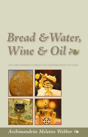 Bread,  Water,  Wine and Oil An Orthodox Christian Experience of God