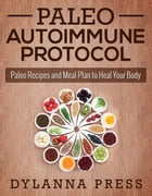 Paleo Autoimmune Protocol: Paleo Recipes and Meal Plan to Heal Your Body: Paleo Cooking series by Dylanna Press