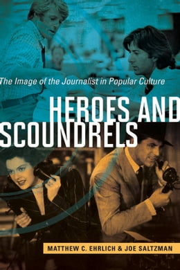 Book Heroes and Scoundrels: The Image of the Journalist in Popular Culture by Matthew C. Ehrlich