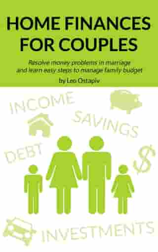 Home Finances for Couples. Resolve Money Problems in Marriage and Learn Easy Steps to Manage Your Family Budget by Leo Ostapiv