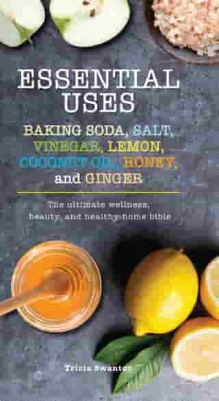 Essential Uses: Baking Soda, Salt, Vinegar, Lemon, Coconut Oil, Honey, and Ginger: The Ultimate Wellness, Beauty, and Healthy-Home Bible by Tricia Swanton