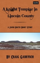 A Knight Templar in Lincoln County (A Jacob Smith Story #1) by Craig Gabrysch