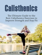 Calisthenics: The Ultimate Guide to the Best Calisthenics Exercises to Improve Strength and Stay Fit by Amanda Prickett