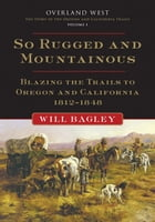 So Rugged and Mountainous: Blazing the Trails to Oregon and California, 1812-1848: Blazing the Trails to Oregon and California, 1812–1848 by Will Bagley