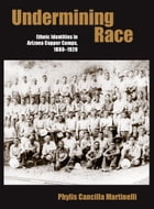 Undermining Race: Ethnic Identities in Arizona Copper Camps, 1880–1920 by Phylis Cancilla Martinelli