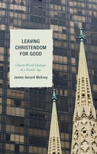 Leaving Christendom for Good: Church-World Dialogue in a Secular Age