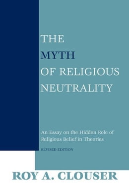 Book The Myth of Religious Neutrality, Revised Edition: An Essay on the Hidden Role of Religious Belief… by Clouser, Roy A.
