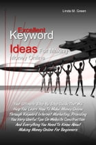 Excellent Keyword Ideas For Making Money Online: Your Ultimate Step By Step Guide That Will Help You Learn How To Make Money Online Through Keyword I by Linda M. Green