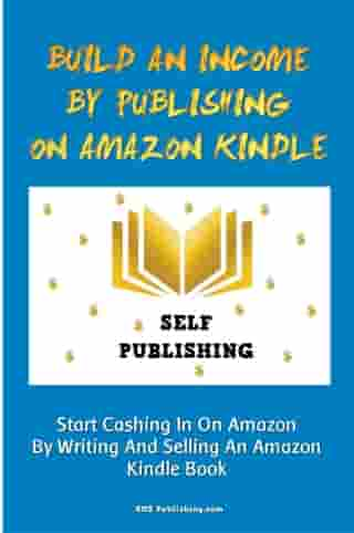 Build An Income By Publishing On Amazon Kindle: Learn How To Self Publish Your Book On Amazon Kindle And Make Money Online As A Published Author by KMS Publishing