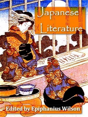 Japanese Literature: Including Selections from Genji Monogatari and Classical Poetry and Drama of Japan with Critical and by Epiphanius Wilson, Editor