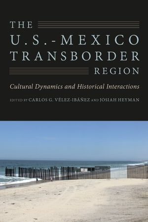 The U.S.-Mexico Transborder Region Cultural Dynamics and Historical Interactions