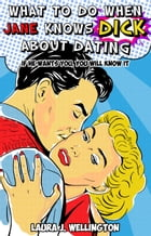 What to Do When Jane Knows DICK About Dating: If He Wants You, You Will Know It by Laura J. Wellington