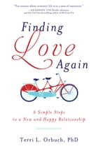 Finding Love Again: 6 Simple Steps to a New and Happy Relationship de Terri Orbuch