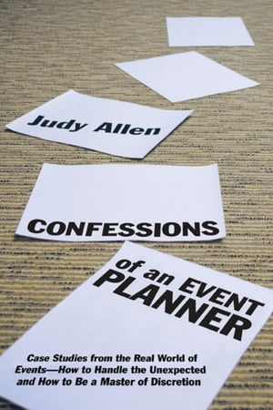 Confessions of an Event Planner Case Studies from the Real World of Events--How to Handle the Unexpected and How to Be a Master of Discretion