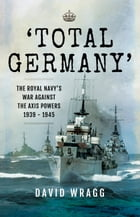 'Total Germany': The Royal Navy' War Against the Axis Powers 1939-1945 by David Wragg