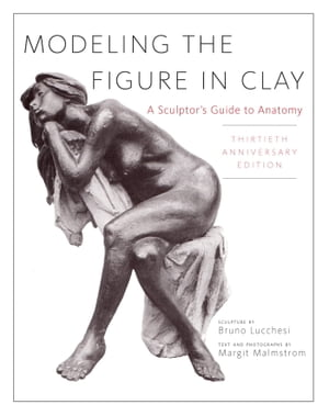 Modeling the Figure in Clay,  30th Anniversary Edition A Sculptor's Guide to Anatomy