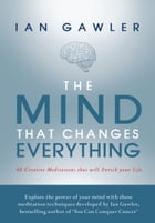 The Mind That Changes Everything: 48 Creative Meditations That Will Enrich Your Life by Ian Gawler