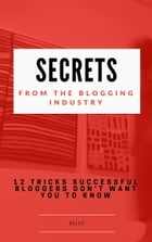 Secrets From The Blogging Industry: 12 Tricks Successful Bloggers Don't Want You To Know by Eli LC