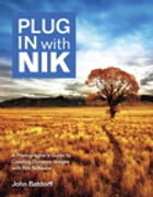 Plug In with Nik: A Photographer's Guide to Creating Dynamic Images with Nik Software by John Batdorff