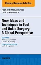 New Ideas and Techniques in Foot and Ankle Surgery: A Global Perspective, An Issue of Foot and Ankle Clinics of North America, E-Book by John G. Anderson, MD