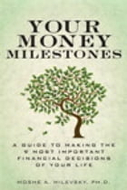 Your Money Milestones: A Guide to Making the 9 Most Important Financial Decisions of Your Life: A Guide to Making the 9 Most Important Financial Decis by Moshe A. Milevsky Ph.D.