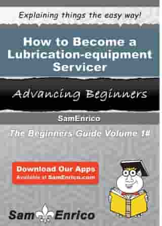 How to Become a Lubrication-equipment Servicer: How to Become a Lubrication-equipment Servicer by Hildegarde Callahan