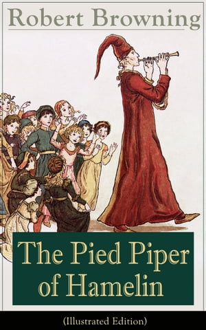 The Pied Piper of Hamelin (Illustrated Edition): Children's Classic - A Retold Fairy Tale by one of the most important Victorian poets and playwright by Robert Browning