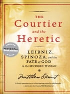 The Courtier and the Heretic: Leibniz, Spinoza, and the Fate of God in the Modern World by Matthew Stewart