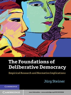 The Foundations of Deliberative Democracy Empirical Research and Normative Implications