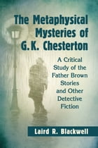 The Metaphysical Mysteries of G.K. Chesterton: A Critical Study of the Father Brown Stories and Other Detective Fiction by Laird R. Blackwell