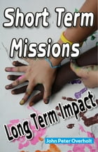 Short Term Missions: Long Term Impact by John Overholt