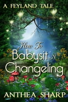 How To Babysit A Changeling: A Feyland Tale by Anthea Sharp