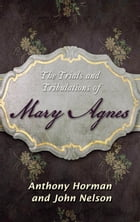 The Trials and Tribulations of Mary Agnes by Anthony Horman